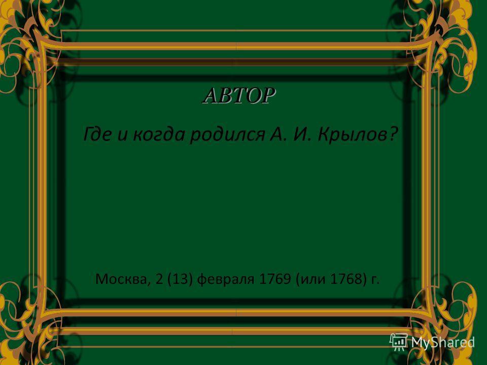 Где и когда родился А. И. Крылов? АВТОР Москва, 2 (13) февраля 1769 (или 1768) г.