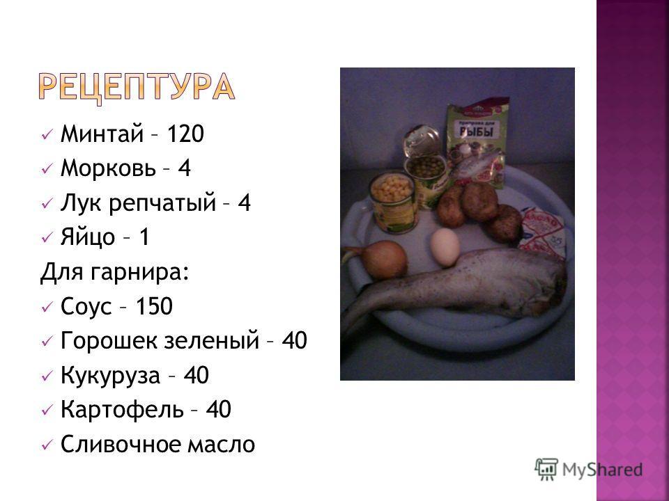 Минтай – 120 Морковь – 4 Лук репчатый – 4 Яйцо – 1 Для гарнира: Соус – 150 Горошек зеленый – 40 Кукуруза – 40 Картофель – 40 Сливочное масло
