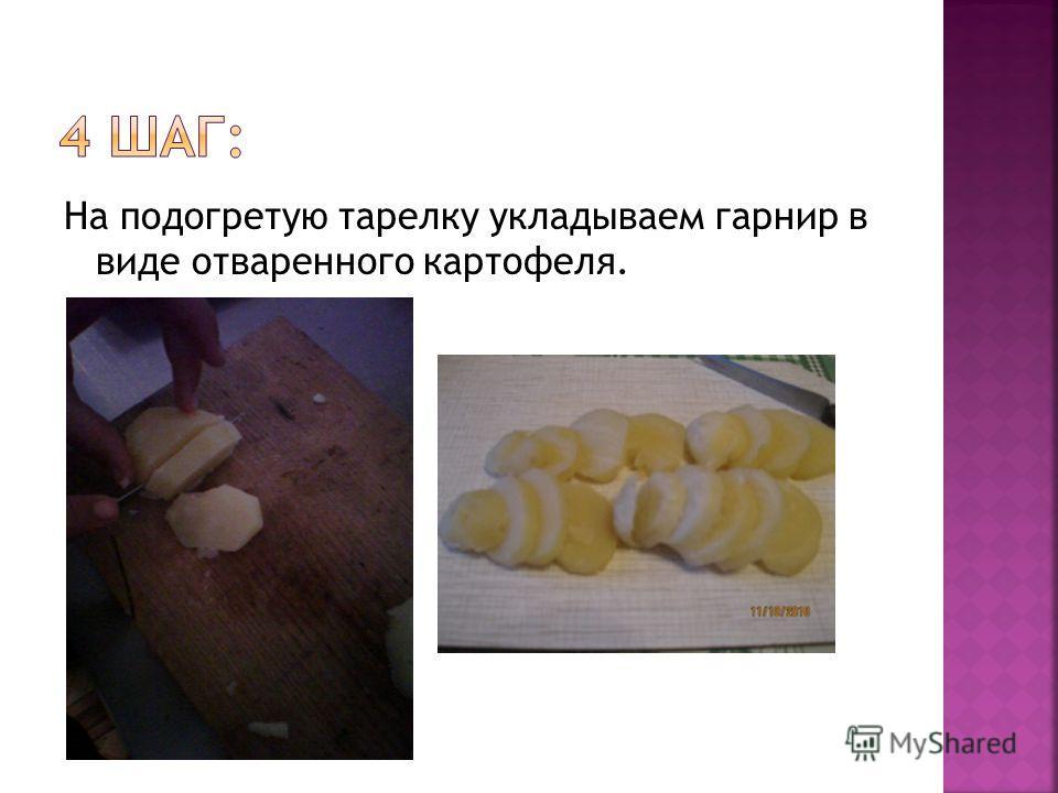 На подогретую тарелку укладываем гарнир в виде отваренного картофеля.