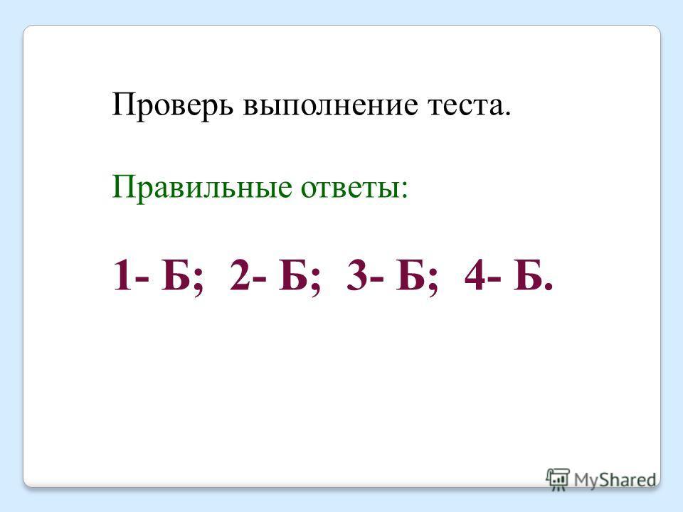 Проверь выполнение теста. Правильные ответы: 1- Б; 2- Б; 3- Б; 4- Б.