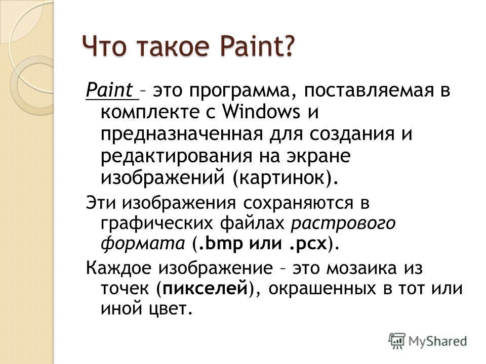 Paint – это программа, поставляемая в комплекте с Windows и предназначенная для создания и редактирования на экране изображений (картинок). Эти изображения сохраняются в графических файлах растрового формата (.bmp или.pcx). Каждое изображение – это м