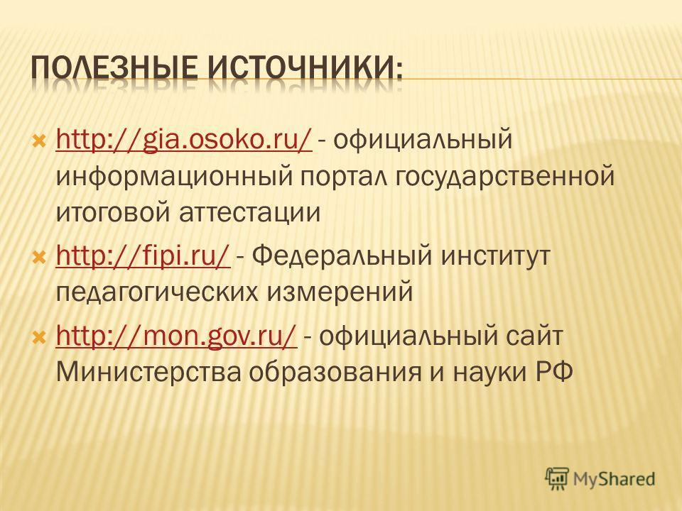 http://gia.osoko.ru/ - официальный информационный портал государственной итоговой аттестации http://gia.osoko.ru/ http://fipi.ru/ - Федеральный институт педагогических измерений http://fipi.ru/ http://mon.gov.ru/ - официальный сайт Министерства образ
