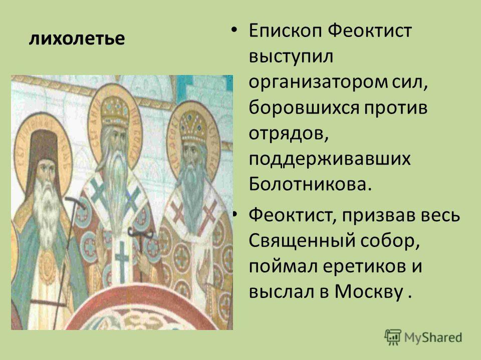 лихолетье Епископ Феоктист выступил организатором сил, боровшихся против отрядов, поддерживавших Болотникова. Феоктист, призвав весь Священный собор, поймал еретиков и выслал в Москву.