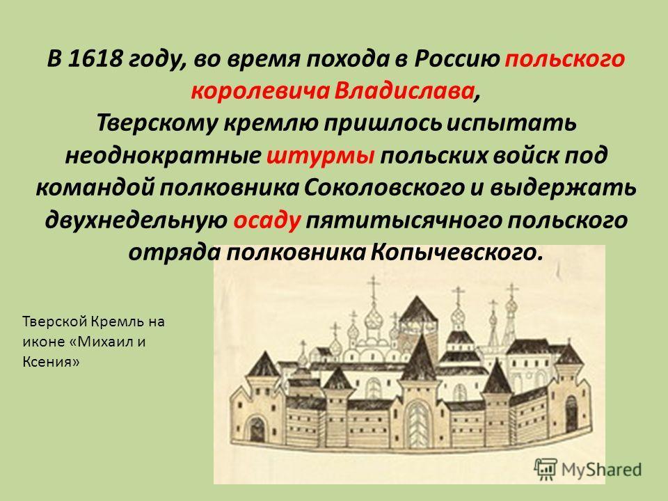 В 1618 году, во время похода в Россию польского королевича Владислава, Тверскому кремлю пришлось испытать неоднократные штурмы польских войск под командой полковника Соколовского и выдержать двухнедельную осаду пятитысячного польского отряда полковни