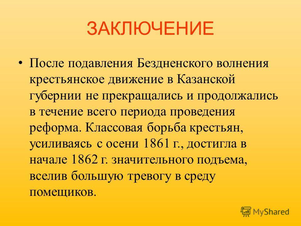 ЗАКЛЮЧЕНИЕ После подавления Бездненского волнения крестьянское движение в Казанской губернии не прекращались и продолжались в течение всего периода проведения реформа. Классовая борьба крестьян, усиливаясь с осени 1861 г., достигла в начале 1862 г. з