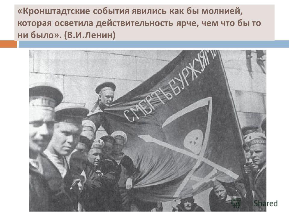 « Кронштадтские события явились как бы молнией, которая осветила действительность ярче, чем что бы то ни было ». ( В. И. Ленин )