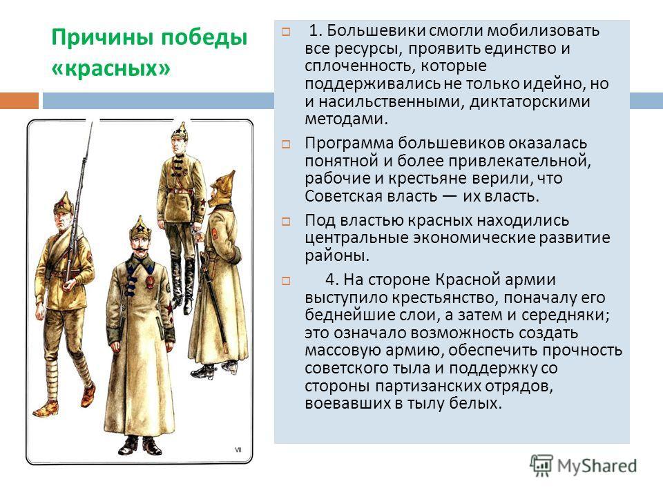 Причины победы « красных » 1. Большевики смогли мобилизовать все ресурсы, проявить единство и сплоченность, которые поддерживались не только идейно, но и насильственными, диктаторскими методами. Программа большевиков оказалась понятной и более привле