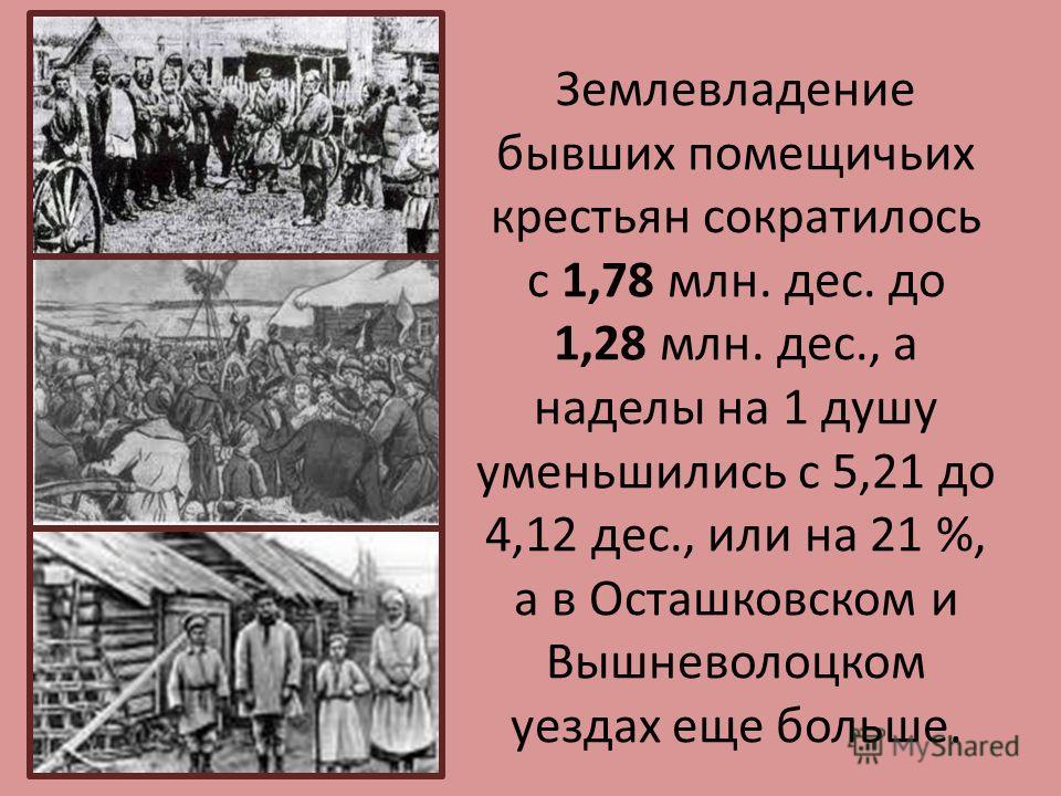 Землевладение бывших помещичьих крестьян сократилось с 1,78 млн. дес. до 1,28 млн. дес., а наделы на 1 душу уменьшились с 5,21 до 4,12 дес., или на 21 %, а в Осташковском и Вышневолоцком уездах еще больше.