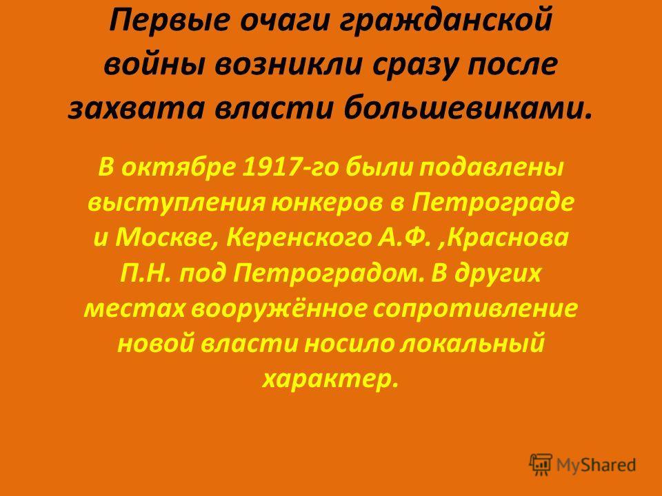 Первые очаги гражданской войны возникли сразу после захвата власти большевиками. В октябре 1917-го были подавлены выступления юнкеров в Петрограде и Москве, Керенского А.Ф.,Краснова П.Н. под Петроградом. В других местах вооружённое сопротивление ново