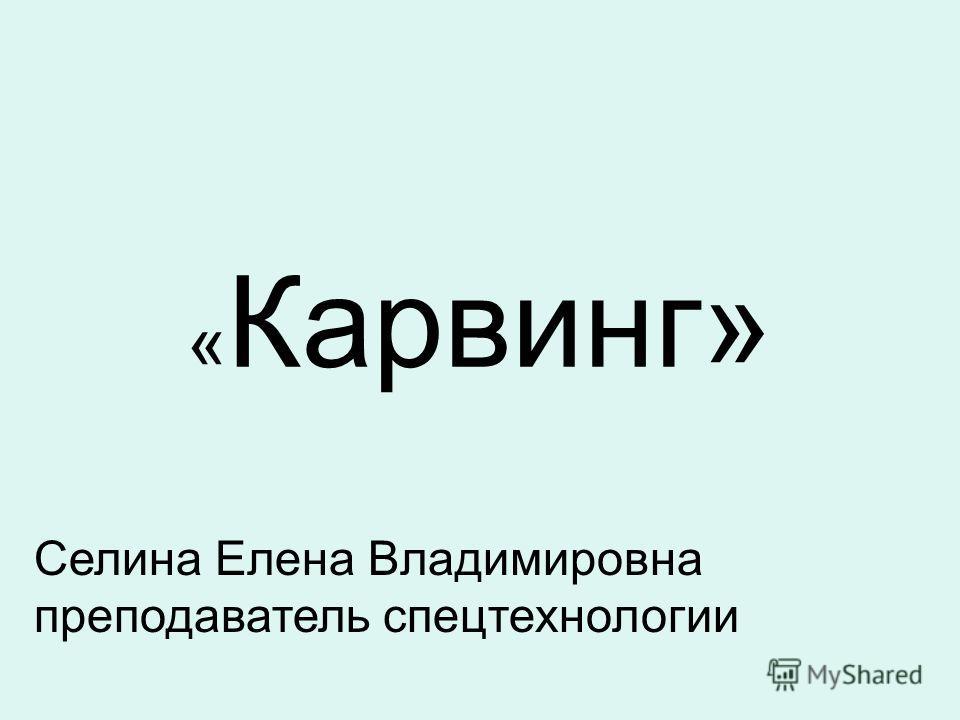 « Карвинг» Селина Елена Владимировна преподаватель спецтехнологии