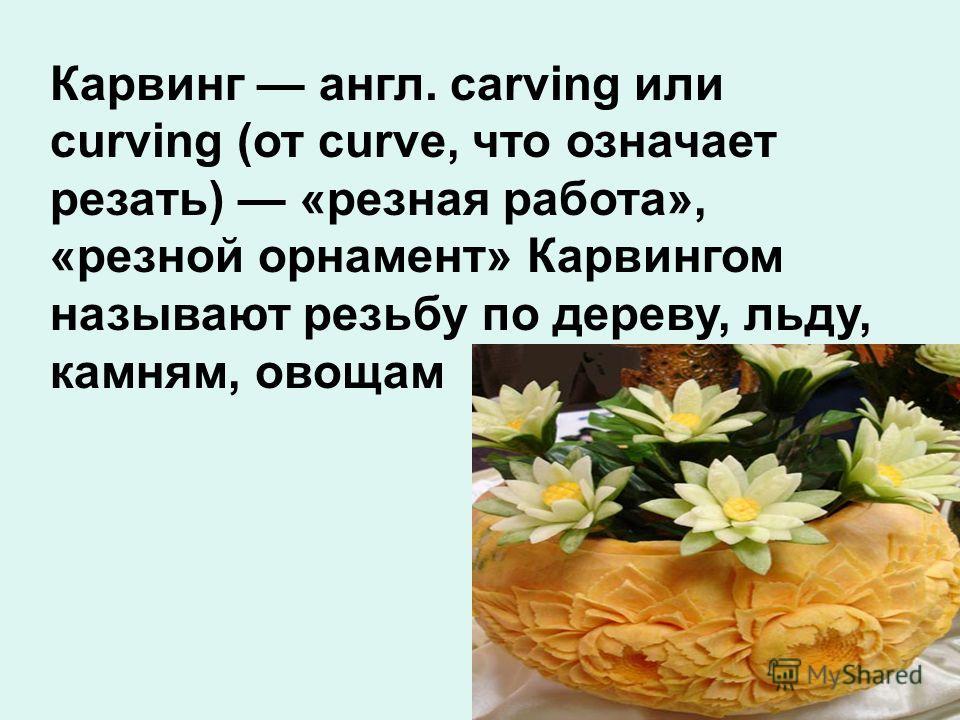 Карвинг англ. carving или curving (от curve, что означает резать) «резная работа», «резной орнамент» Карвингом называют резьбу по дереву, льду, камням, овощам