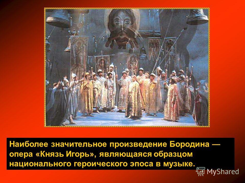 Наиболее значительное произведение Бородина опера «Князь Игорь», являющаяся образцом национального героического эпоса в музыке.