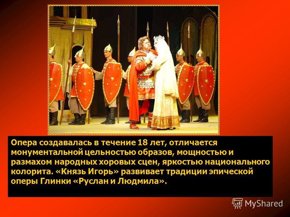 Опера создавалась в течение 18 лет, отличается монументальной цельностью образов, мощностью и размахом народных хоровых сцен, яркостью национального колорита. «Князь Игорь» развивает традиции эпической оперы Глинки «Руслан и Людмила».
