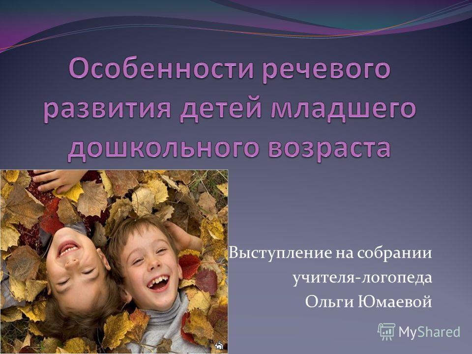 Выступление на собрании учителя-логопеда Ольги Юмаевой