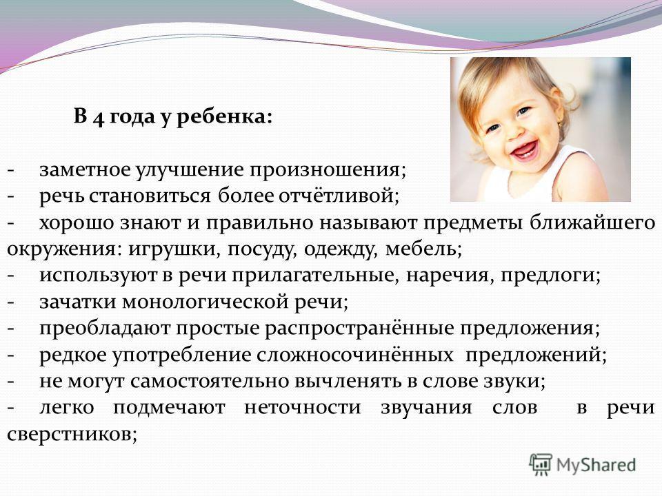 В 4 года у ребенка: -заметное улучшение произношения; -речь становиться более отчётливой; -хорошо знают и правильно называют предметы ближайшего окружения: игрушки, посуду, одежду, мебель; -используют в речи прилагательные, наречия, предлоги; -зачатк