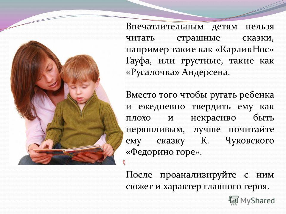 Впечатлительным детям нельзя читать страшные сказки, например такие как «КарликНос» Гауфа, или грустные, такие как «Русалочка» Андерсена. Вместо того чтобы ругать ребенка и ежедневно твердить ему как плохо и некрасиво быть неряшливым, лучше почитайте