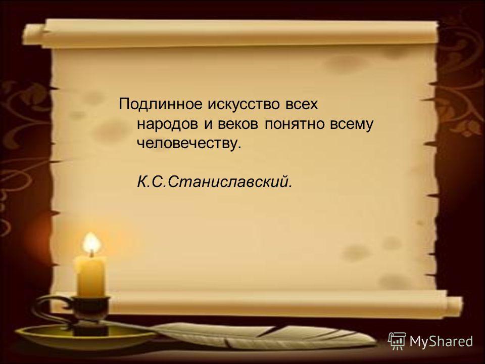 Подлинное искусство всех народов и веков понятно всему человечеству. К.С.Станиславский.