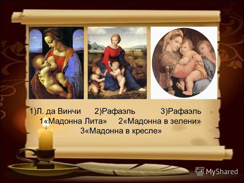 1)Л. да Винчи 2)Рафаэль 3)Рафаэль 1«Мадонна Лита» 2«Мадонна в зелени» 3«Мадонна в кресле»
