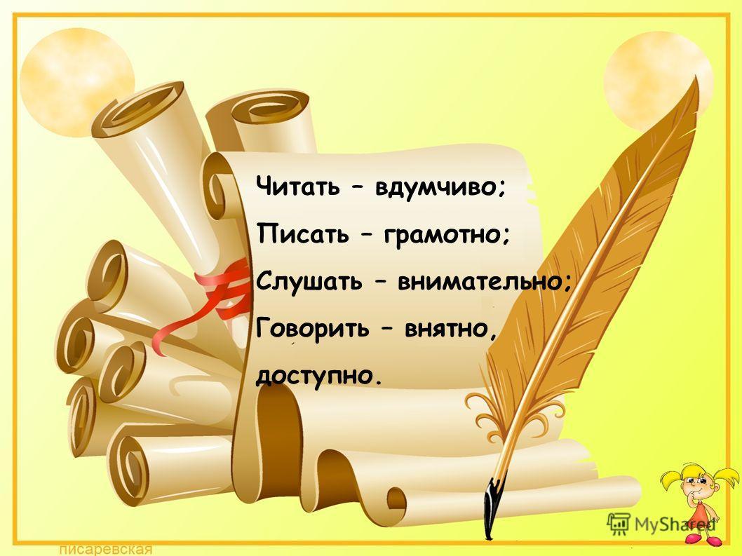 Читать – вдумчиво; Писать – грамотно; Слушать – внимательно; Говорить – внятно, доступно.