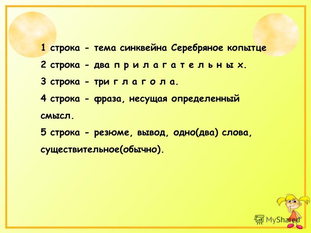 1 строка - тема синквейна Серебряное копытце 2 строка - два п р и л а г а т е л ь н ы х. 3 строка - три г л а г о л а. 4 строка - фраза, несущая определенный смысл. 5 строка - резюме, вывод, одно(два) слова, существительное(обычно).