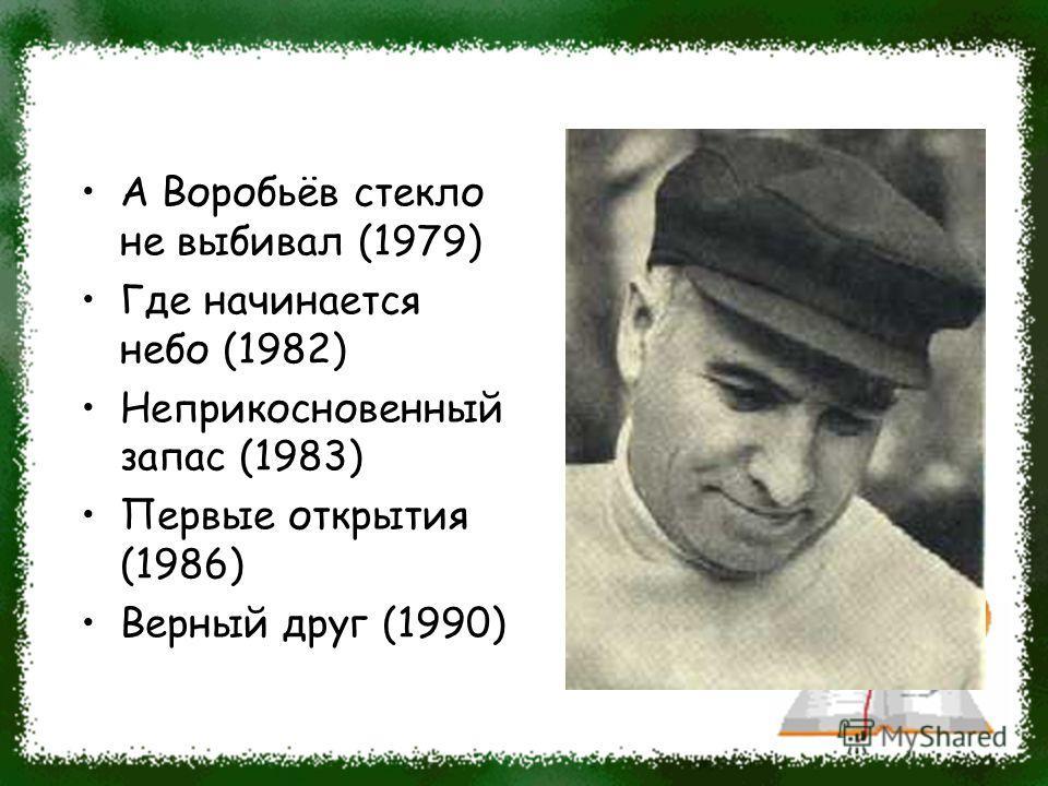 А Воробьёв стекло не выбивал (1979) Где начинается небо (1982) Неприкосновенный запас (1983) Первые открытия (1986) Верный друг (1990)