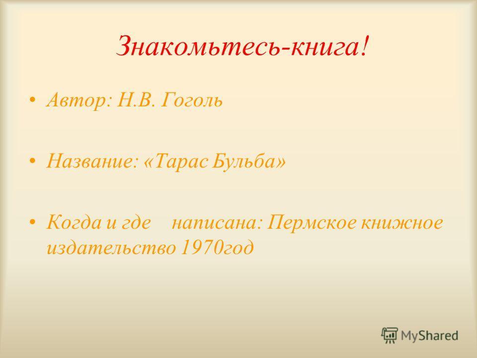 Знакомьтесь-книга! Автор: Н.В. Гоголь Название: «Тарас Бульба» Когда и где написана: Пермское книжное издательство 1970год