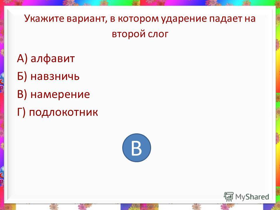 Укажите вариант, в котором ударение падает на второй слог А) алфавит Б) навзничь В) намерение Г) подлокотник В