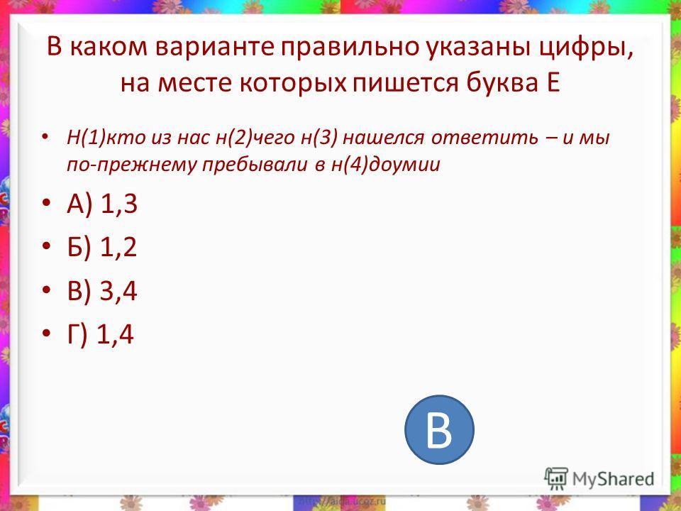 В каком варианте правильно указаны цифры, на месте которых пишется буква Е Н(1)кто из нас н(2)чего н(3) нашелся ответить – и мы по-прежнему пребывали в н(4)доумии А) 1,3 Б) 1,2 В) 3,4 Г) 1,4 В