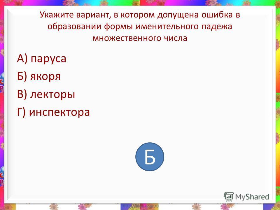 Укажите вариант, в котором допущена ошибка в образовании формы именительного падежа множественного числа А) паруса Б) якоря В) лекторы Г) инспектора Б