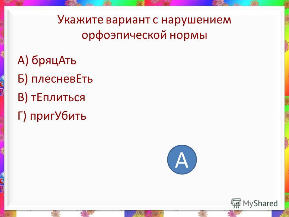 Укажите вариант с нарушением орфоэпической нормы А) бряцАть Б) плесневЕть В) тЕплиться Г) пригУбить А