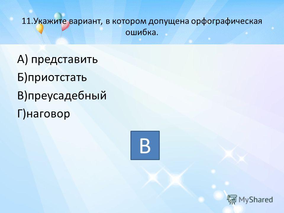 11.Укажите вариант, в котором допущена орфографическая ошибка. А) представить Б)приотстать В)преусадебный Г)наговор В