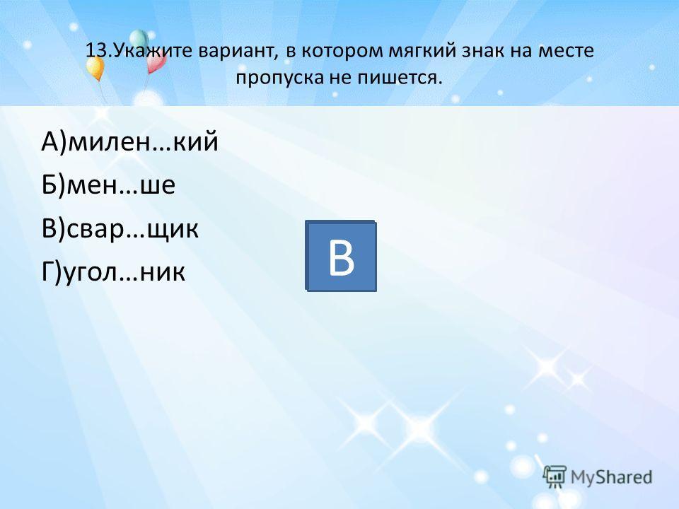 13.Укажите вариант, в котором мягкий знак на месте пропуска не пишется. А)милен…кий Б)мен…ше В)свар…щик Г)угол…ник В