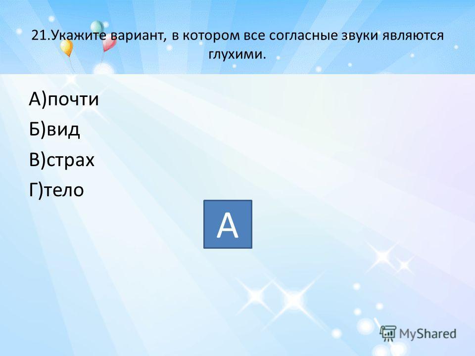 21.Укажите вариант, в котором все согласные звуки являются глухими. А)почти Б)вид В)страх Г)тело А
