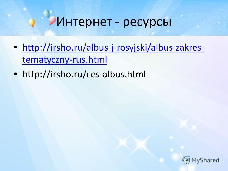 Интернет - ресурсы http://irsho.ru/albus-j-rosyjski/albus-zakres- tematyczny-rus.html http://irsho.ru/albus-j-rosyjski/albus-zakres- tematyczny-rus.html http://irsho.ru/ces-albus.html