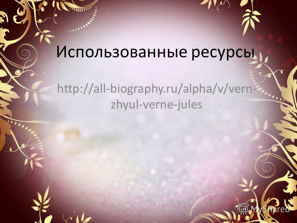 Использованные ресурсы http://all-biography.ru/alpha/v/vern- zhyul-verne-jules