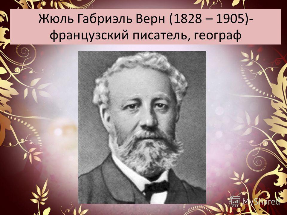 Жюль Габриэль Верн (1828 – 1905)- французский писатель, географ