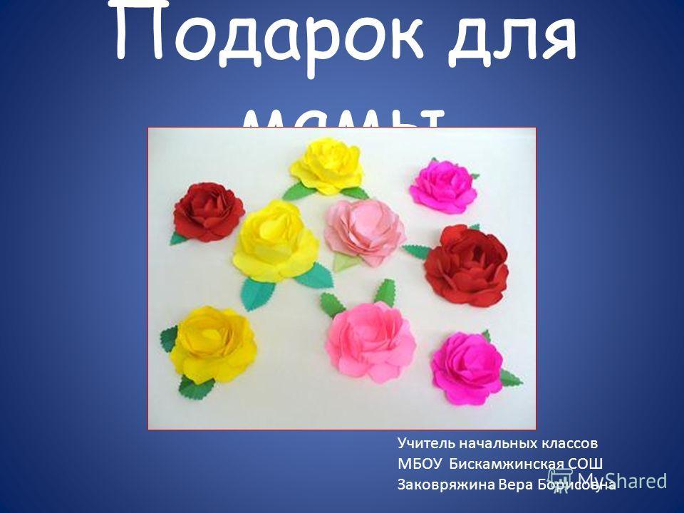 Подарок для мамы Учитель начальных классов МБОУ Бискамжинская СОШ Заковряжина Вера Борисовна