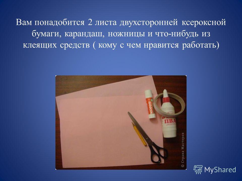 Вам понадобится 2 листа двухсторонней ксероксной бумаги, карандаш, ножницы и что-нибудь из клеящих средств ( кому с чем нравится работать)