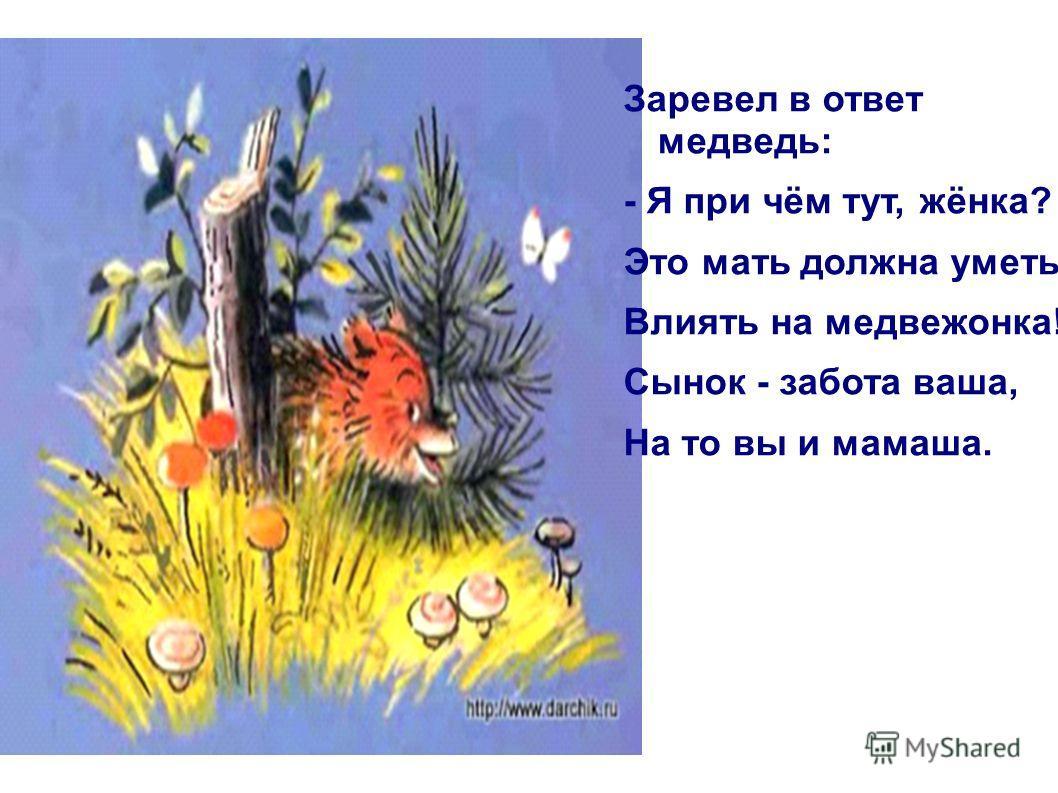 Заревел в ответ медведь: - Я при чём тут, жёнка? Это мать должна уметь Влиять на медвежонка! Сынок - забота ваша, На то вы и мамаша.