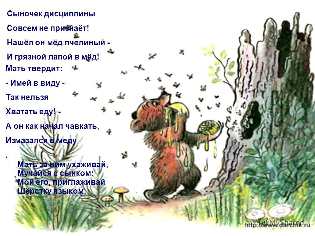 Мать твердит: - Имей в виду - Так нельзя Хватать еду! - А он как начал чавкать, Измазался в меду. Сыночек дисциплины Совсем не признаёт! Нашёл он мёд пчелиный - И грязной лапой в мёд! Мать за ним ухаживай, Мучайся с сынком: Мой его, приглаживай Шёрст