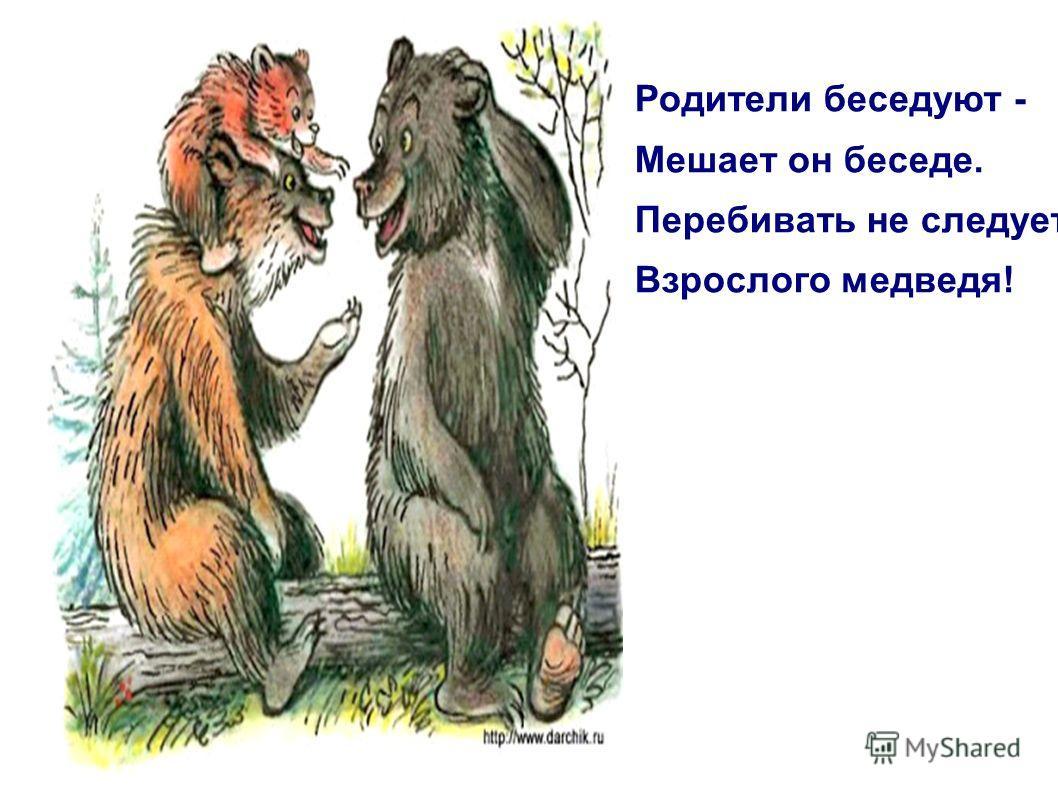 Родители беседуют - Мешает он беседе. Перебивать не следует Взрослого медведя!