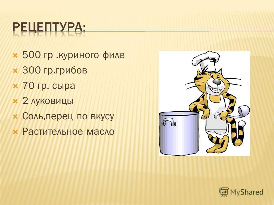 500 гр.куриного филе 300 гр.грибов 70 гр. сыра 2 луковицы Соль,перец по вкусу Растительное масло
