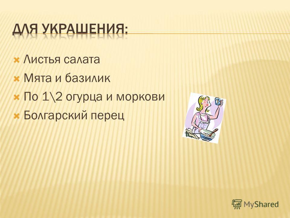 Листья салата Мята и базилик По 1\2 огурца и моркови Болгарский перец