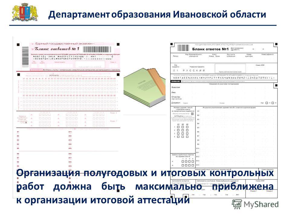 Департамент образования Ивановской области Организация полугодовых и итоговых контрольных работ должна быть максимально приближена к организации итоговой аттестации