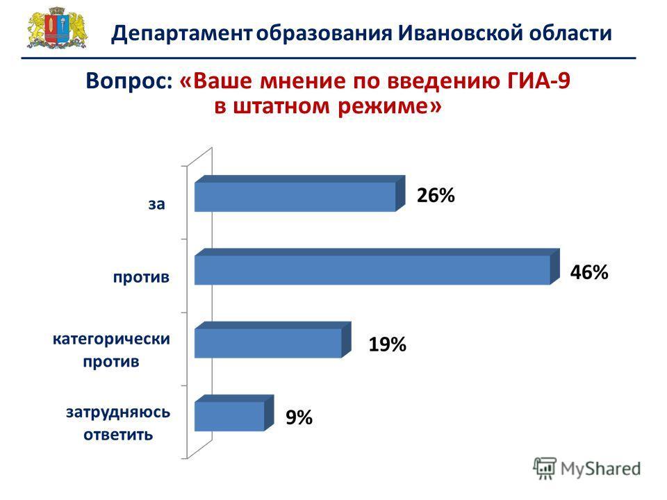 Департамент образования Ивановской области Вопрос: «Ваше мнение по введению ГИА-9 в штатном режиме»