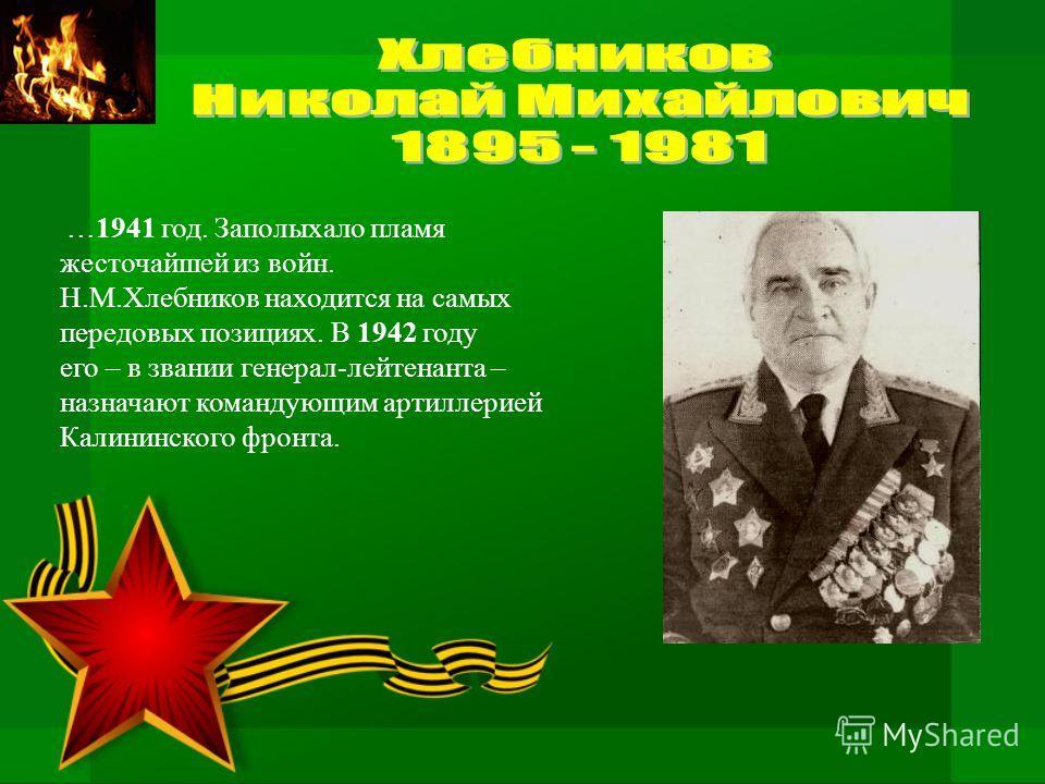 …1941 год. Заполыхало пламя жесточайшей из войн. Н.М.Хлебников находится на самых передовых позициях. В 1942 году его – в звании генерал-лейтенанта – назначают командующим артиллерией Калининского фронта.