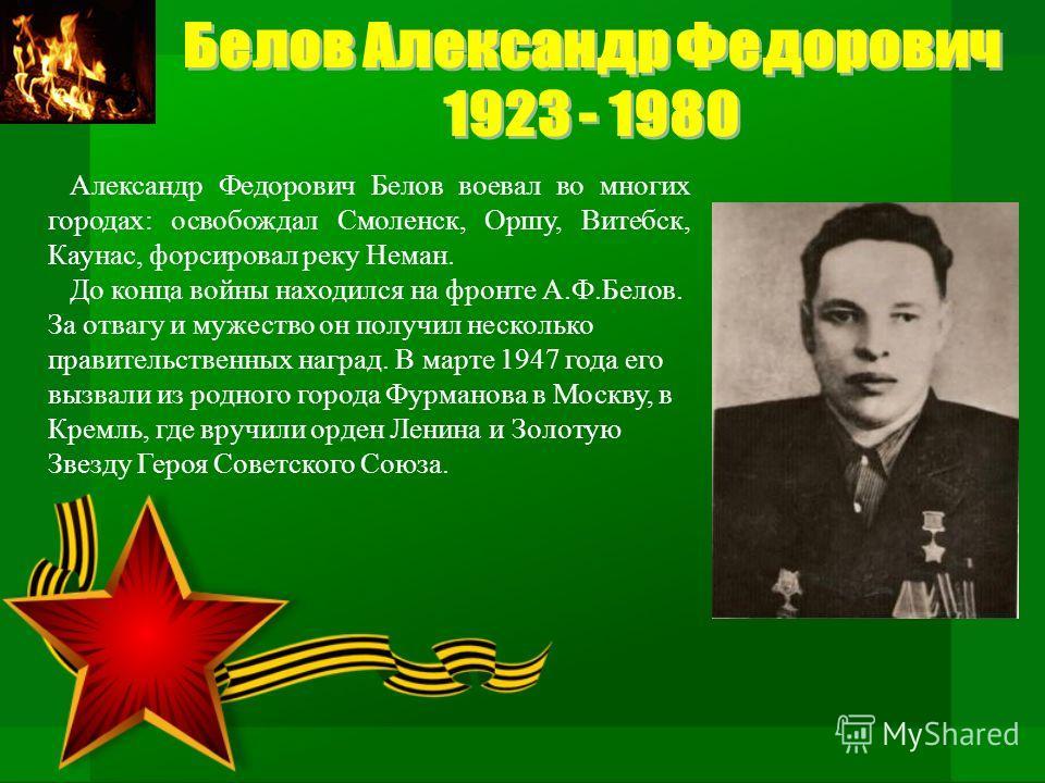Александр Федорович Белов воевал во многих городах: освобождал Смоленск, Оршу, Витебск, Каунас, форсировал реку Неман. До конца войны находился на фронте А.Ф.Белов. За отвагу и мужество он получил несколько правительственных наград. В марте 1947 года