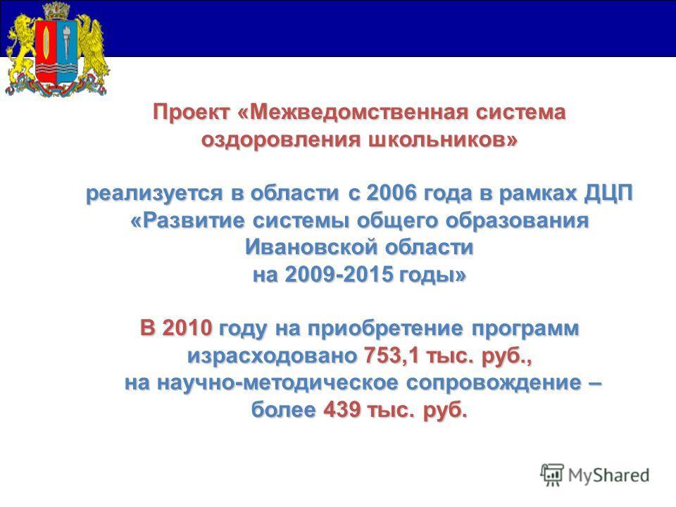 Проект «Межведомственная система оздоровления школьников» реализуется в области с 2006 года в рамках ДЦП «Развитие системы общего образования Ивановской области на 2009-2015 годы» В 2010 году на приобретение программ израсходовано 753,1 тыс. руб., на