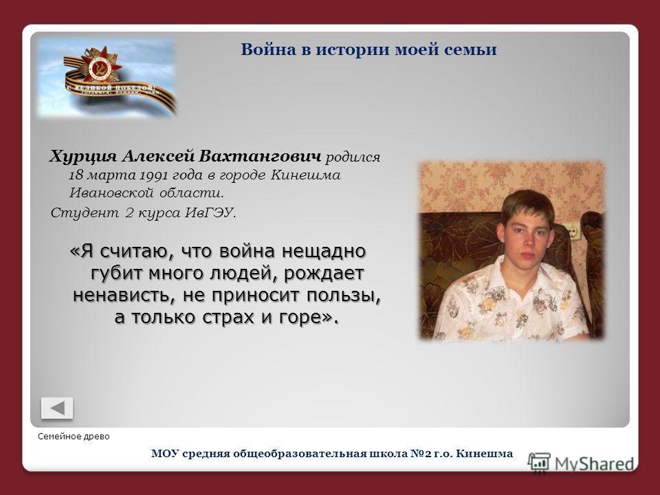 Хурция Алексей Вахтангович родился 18 марта 1991 года в городе Кинешма Ивановской области. Студент 2 курса ИвГЭУ. «Я считаю, что война нещадно губит много людей, рождает ненависть, не приносит пользы, а только страх и горе». Война в истории моей семь