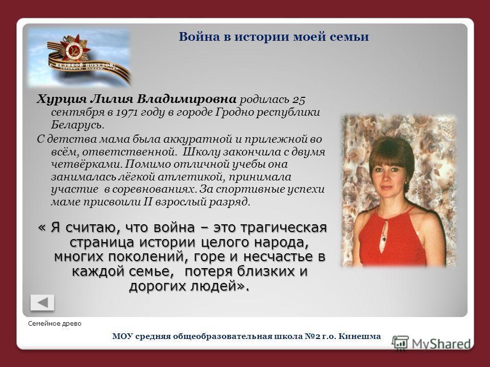 Хурция Лилия Владимировна родилась 25 сентября в 1971 году в городе Гродно республики Беларусь. С детства мама была аккуратной и прилежной во всём, ответственной. Школу закончила с двумя четвёрками. Помимо отличной учебы она занималась лёгкой атлетик